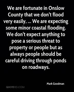 Mark Goodman  - We are fortunate in Onslow County that we don't flood very easily, ... We are expecting some minor coastal flooding. We don't expect anything to pose a serious threat to property or people but as always people should be careful driving through ponds on roadways.
