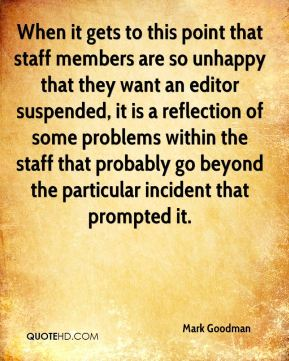 Mark Goodman  - When it gets to this point that staff members are so unhappy that they want an editor suspended, it is a reflection of some problems within the staff that probably go beyond the particular incident that prompted it.