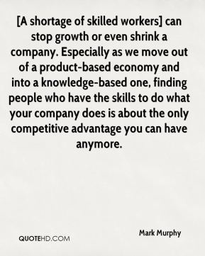Mark Murphy  - [A shortage of skilled workers] can stop growth or even shrink a company. Especially as we move out of a product-based economy and into a knowledge-based one, finding people who have the skills to do what your company does is about the only competitive advantage you can have anymore.