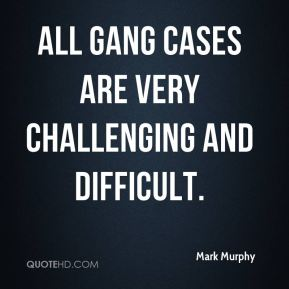 Mark Murphy  - All gang cases are very challenging and difficult.