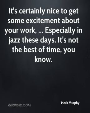 Mark Murphy  - It's certainly nice to get some excitement about your work, ... Especially in jazz these days. It's not the best of time, you know.