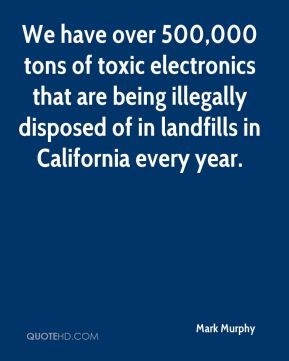 Mark Murphy  - We have over 500,000 tons of toxic electronics that are being illegally disposed of in landfills in California every year.