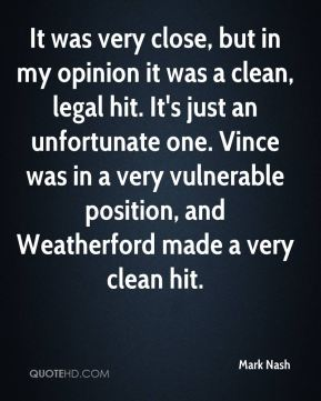 Mark Nash  - It was very close, but in my opinion it was a clean, legal hit. It's just an unfortunate one. Vince was in a very vulnerable position, and Weatherford made a very clean hit.