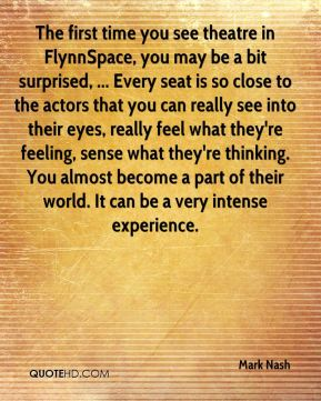 Mark Nash  - The first time you see theatre in FlynnSpace, you may be a bit surprised, ... Every seat is so close to the actors that you can really see into their eyes, really feel what they're feeling, sense what they're thinking. You almost become a part of their world. It can be a very intense experience.