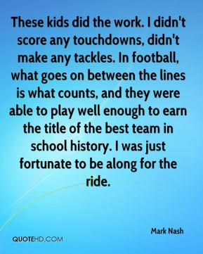 Mark Nash  - These kids did the work. I didn't score any touchdowns, didn't make any tackles. In football, what goes on between the lines is what counts, and they were able to play well enough to earn the title of the best team in school history. I was just fortunate to be along for the ride.