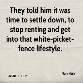 Mark Nash  - They told him it was time to settle down, to stop renting and get into that white-picket-fence lifestyle.