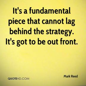 Mark Reed  - It's a fundamental piece that cannot lag behind the strategy. It's got to be out front.