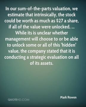 Mark Rowen  - In our sum-of-the-parts valuation, we estimate that intrinsically, the stock could be worth as much as $27 a share, if all of the value were unlocked, ... While its is unclear whether management will choose to or be able to unlock some or all of this 'hidden' value, the company stated that it is conducting a strategic evaluation on all of its assets.