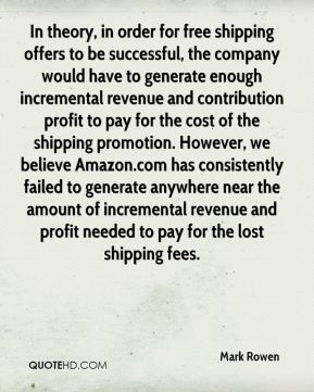 Mark Rowen  - In theory, in order for free shipping offers to be successful, the company would have to generate enough incremental revenue and contribution profit to pay for the cost of the shipping promotion. However, we believe Amazon.com has consistently failed to generate anywhere near the amount of incremental revenue and profit needed to pay for the lost shipping fees.
