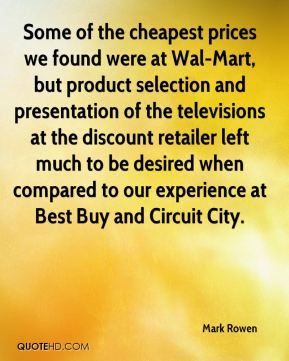 Mark Rowen  - Some of the cheapest prices we found were at Wal-Mart, but product selection and presentation of the televisions at the discount retailer left much to be desired when compared to our experience at Best Buy and Circuit City.