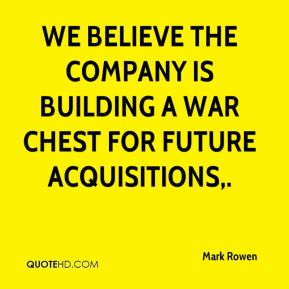 Mark Rowen  - We believe the company is building a war chest for future acquisitions.