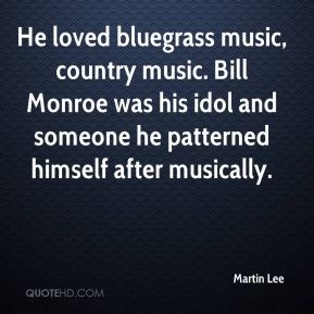 He loved bluegrass music, country music. Bill Monroe was his idol and someone he patterned himself after musically.
