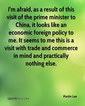 Martin Lee  - I'm afraid, as a result of this visit of the prime minister to China, it looks like an economic foreign policy to me. It seems to me this is a visit with trade and commerce in mind and practically nothing else.