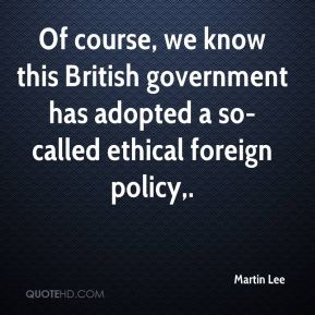 Martin Lee  - Of course, we know this British government has adopted a so-called ethical foreign policy.