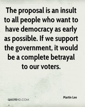 The proposal is an insult to all people who want to have democracy as early as possible. If we support the government, it would be a complete betrayal to our voters.