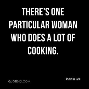 Martin Lee  - There's one particular woman who does a lot of cooking.