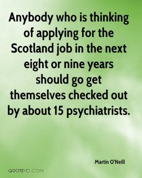 Anybody who is thinking of applying for the Scotland job in the next eight or nine years should go get themselves checked out by about 15 psychiatrists.