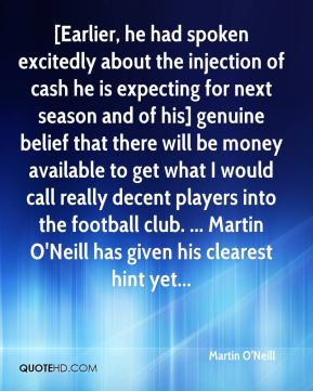 Martin O'Neill  - [Earlier, he had spoken excitedly about the injection of cash he is expecting for next season and of his] genuine belief that there will be money available to get what I would call really decent players into the football club. ... Martin O'Neill has given his clearest hint yet...