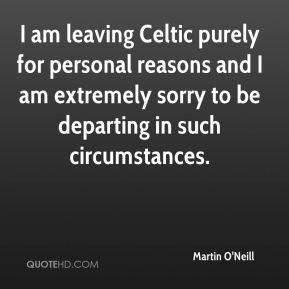 Martin O'Neill  - I am leaving Celtic purely for personal reasons and I am extremely sorry to be departing in such circumstances.