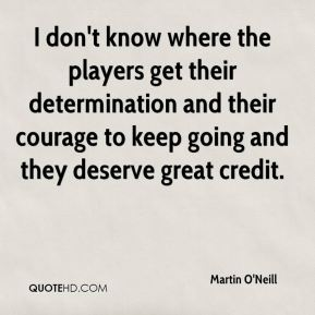 I don't know where the players get their determination and their courage to keep going and they deserve great credit.