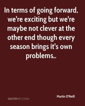 In terms of going forward, we're exciting but we're maybe not clever at the other end though every season brings it's own problems.
