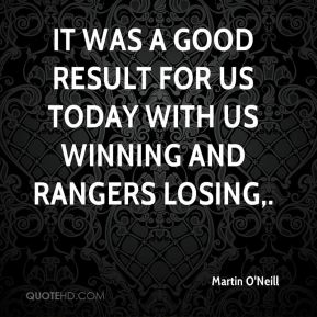It was a good result for us today with us winning and Rangers losing.