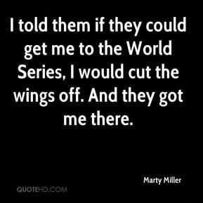 Marty Miller  - I told them if they could get me to the World Series, I would cut the wings off. And they got me there.