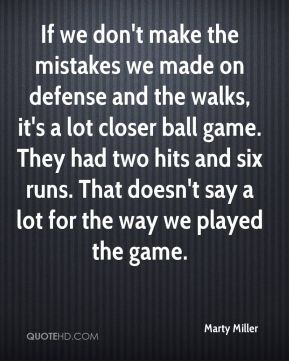Marty Miller  - If we don't make the mistakes we made on defense and the walks, it's a lot closer ball game. They had two hits and six runs. That doesn't say a lot for the way we played the game.