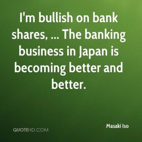 Masaki Iso  - I'm bullish on bank shares, ... The banking business in Japan is becoming better and better.
