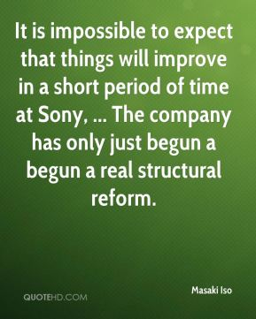 Masaki Iso  - It is impossible to expect that things will improve in a short period of time at Sony, ... The company has only just begun a begun a real structural reform.
