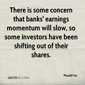 Masaki Iso  - There is some concern that banks' earnings momentum will slow, so some investors have been shifting out of their shares.