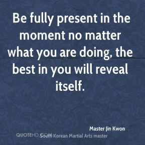Be fully present in the moment no matter what you are doing, the best in you will reveal itself.