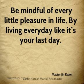 Be mindful of every little pleasure in life, By living everyday like it's your last day.