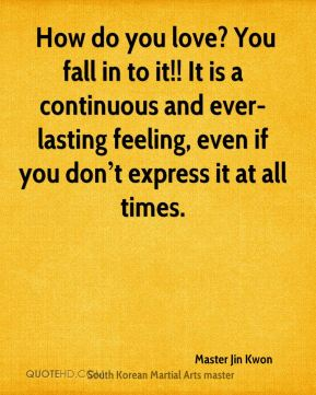 How do you love? You fall in to it!! It is a continuous and ever-lasting feeling, even if you don't express it at all times.