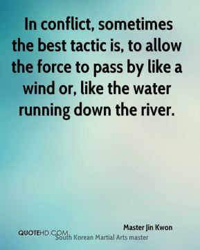 In conflict, sometimes the best tactic is, to allow the force to pass by like a wind or, like the water running down the river.
