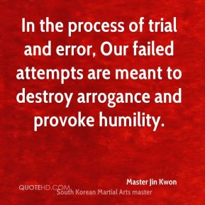 In the process of trial and error, Our failed attempts are meant to destroy arrogance and provoke humility.