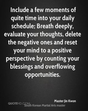 Master Jin Kwon  -  Include a few moments of quite time into your daily schedule; Breath deeply, evaluate your thoughts, delete the negative ones and reset your mind to a positive perspective by counting your blessings and overflowing opportunities.