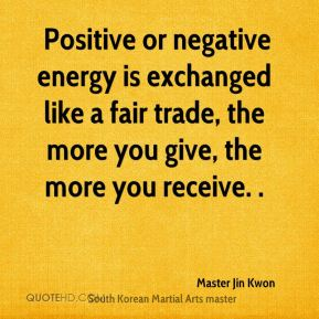 Positive or negative energy is exchanged like a fair trade, the more you give, the more you receive. .