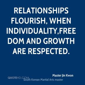 Master Jin Kwon  - Relationships flourish, when individuality,freedom and growth are respected.