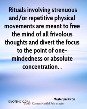 Rituals involving strenuous and/or repetitive physical movements are meant to free the mind of all frivolous thoughts and divert the focus to the point of one-mindedness or absolute concentration. .
