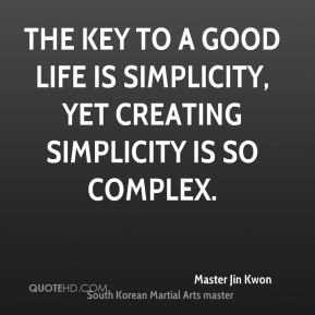 The key to a good life is simplicity, yet creating simplicity is so complex.