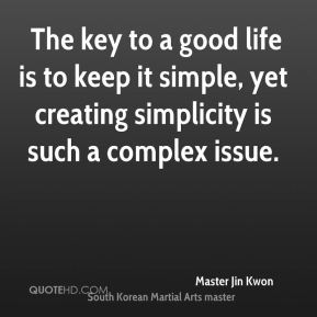 The key to a good life is to keep it simple, yet creating simplicity is such a complex issue.