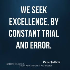 We seek excellence, by constant trial and error.