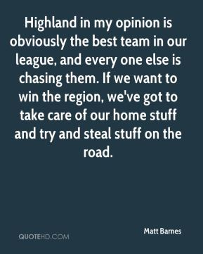 Matt Barnes  - Highland in my opinion is obviously the best team in our league, and every one else is chasing them. If we want to win the region, we've got to take care of our home stuff and try and steal stuff on the road.