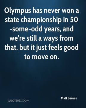 Matt Barnes  - Olympus has never won a state championship in 50-some-odd years, and we're still a ways from that, but it just feels good to move on.