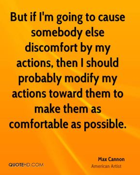 But if I'm going to cause somebody else discomfort by my actions, then I should probably modify my actions toward them to make them as comfortable as possible.
