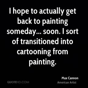 I hope to actually get back to painting someday... soon. I sort of transitioned into cartooning from painting.