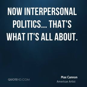 Now interpersonal politics... that's what it's all about.