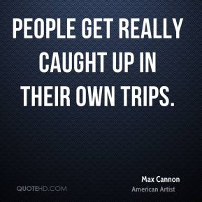 People get really caught up in their own trips.