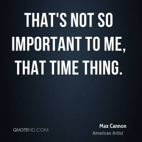 That's not so important to me, that time thing.